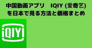 中国動画アプリ IQIY (爱奇艺)を日本で見る方法と価格