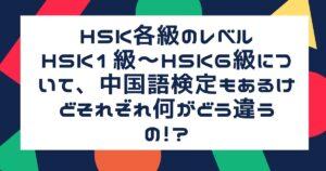 HSK各級のレベルHSK1級~HSK6級について、中国語検定もあるけどそれぞれ何がどう違うの!?
