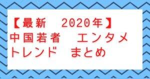 最新 2020年 中国若者エンタメトレンドまとめ